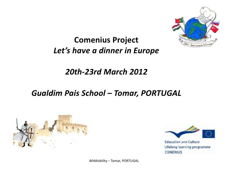 Comenius Project     Let's have a dinner in Europe        20th-23rd March 2012Gualdim Pais School – Tomar, PORTUGAL       ...