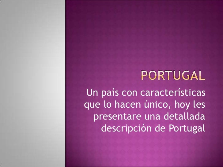 Un país con característicasque lo hacen único, hoy les  presentare una detallada    descripción de Portugal