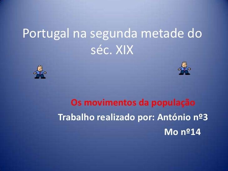 Portugal na segunda metade do séc. XIX<br />Os movimentos da população<br />Trabalho realizado por: António nº3<br />     ...