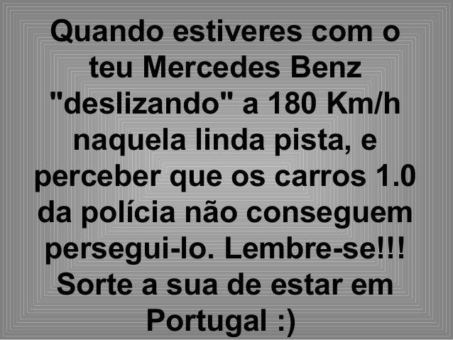 """Quando estiveres com o teu Mercedes Benz """"deslizando"""" a 180 Km/h naquela linda pista, e perceber que os carros 1.0 da polí..."""