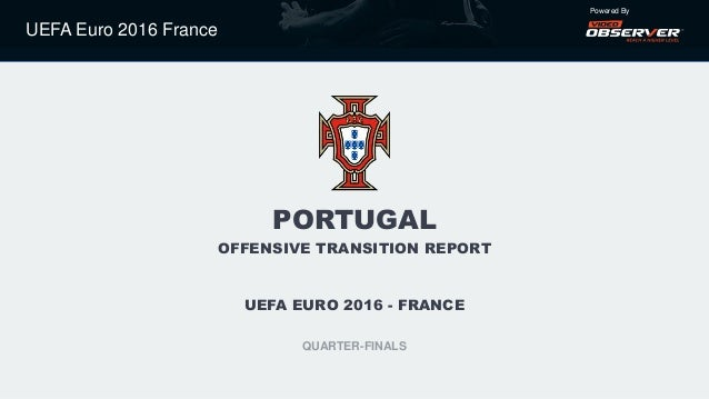 UEFA Euro 2016 France Powered By PORTUGAL OFFENSIVE TRANSITION REPORT UEFA EURO 2016 - FRANCE QUARTER-FINALS