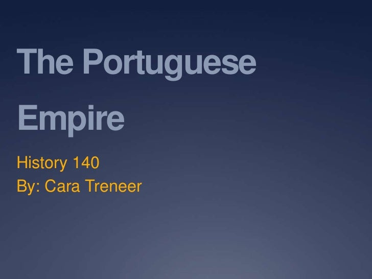 The Portuguese Empire <br />History 140<br />By: Cara Treneer<br />