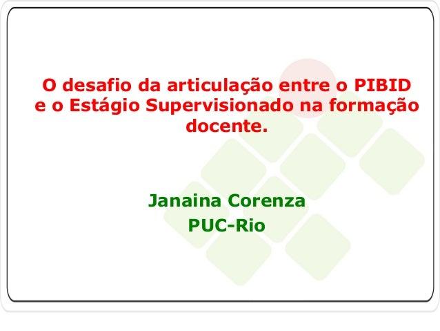 O desafio da articulação entre o PIBID e o Estágio Supervisionado na formação docente.  Janaina Corenza PUC-Rio