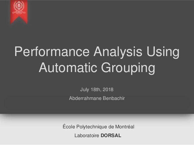 Performance Analysis Using Automatic Grouping July 18th, 2018 Abderrahmane Benbachir École Polytechnique de Montréal Labor...