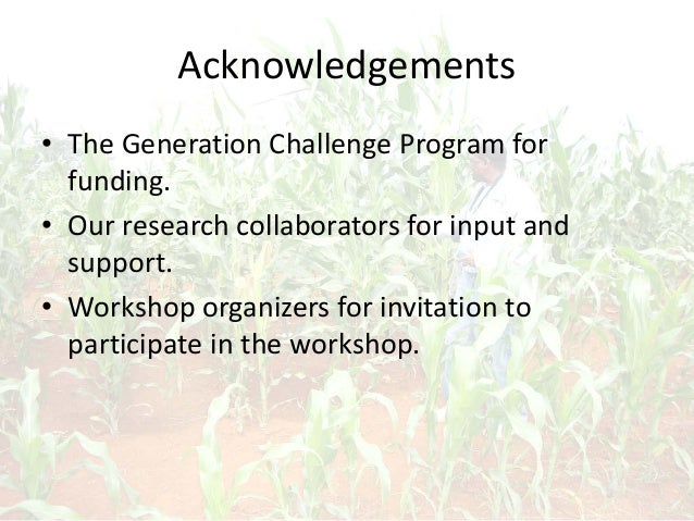 Acknowledgements • The Generation Challenge Program for funding. • Our research collaborators for input and support. • Wor...