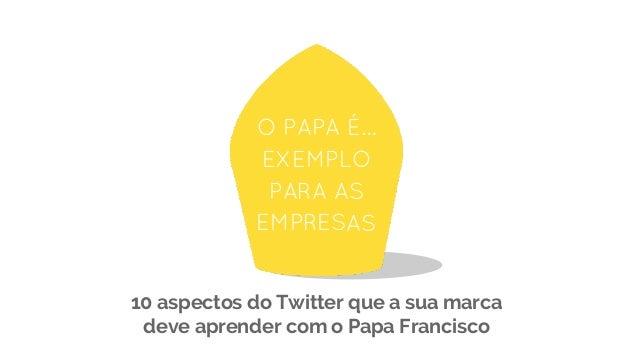 O PAPA É… EXEMPLO PARA AS EMPRESAS 10 aspectos do Twitter que a sua marca deve aprender com o Papa Francisco