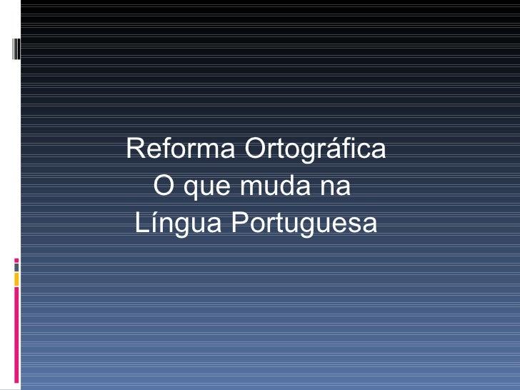 <ul><li>Reforma Ortográfica </li></ul><ul><li>O que muda na  </li></ul><ul><li>Língua Portuguesa </li></ul>