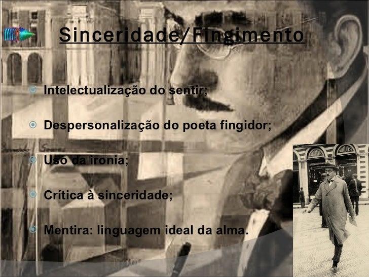Sinceridade/Fingimento <ul><li>Intelectualização do sentir; </li></ul><ul><li>Despersonalização do poeta fingidor; </li></...
