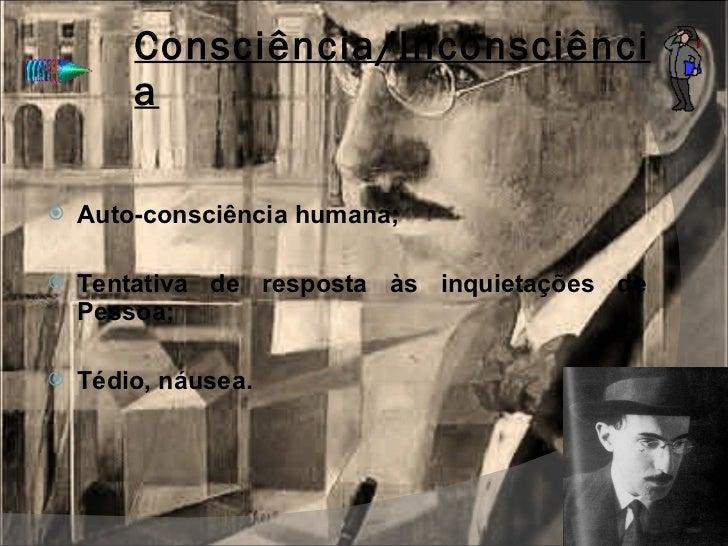 Consciência/Inconsciência <ul><li>Auto-consciência humana; </li></ul><ul><li>Tentativa de resposta às inquietações de Pess...