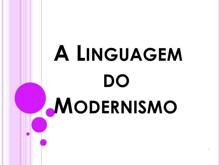 A Linguagem               do   Modernismo<br />.<br />