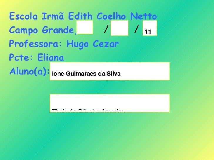 Escola Irmã Edith Coelho Netto Campo Grande,  Professora: Hugo Cezar Pcte: Eliana Aluno(a): / /