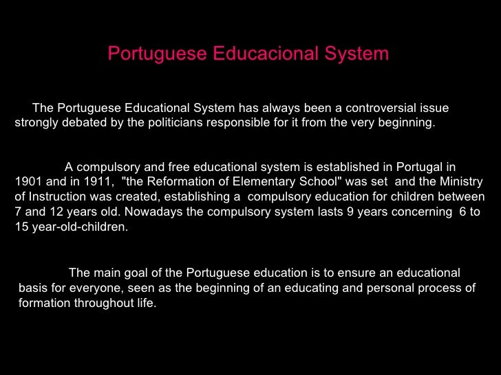 Portuguese Educacional System The Portuguese Educational System has always been a controversial issue strongly debated by ...