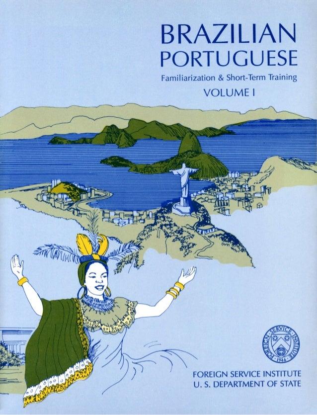 BRAZILIAN PORTUGUESE Familiarization & Short-Term Training VOLUME I FOREIGN SERVICE INSTITUTE U. S. DEPARTMENT OF STATE