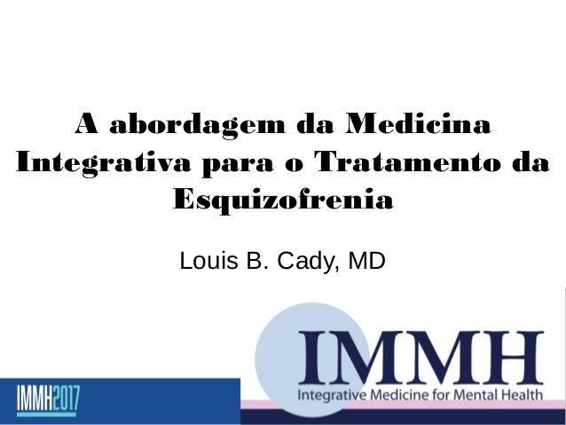A abordagem da Medicina Integrativa para o Tratamento da Esquizofrenia Louis B. Cady, MD