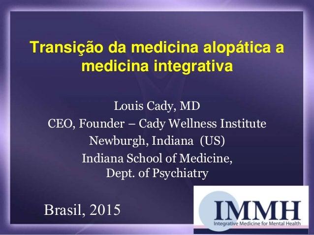 Transição da medicina alopática a medicina integrativa Louis Cady, MD CEO, Founder – Cady Wellness Institute Newburgh, Ind...