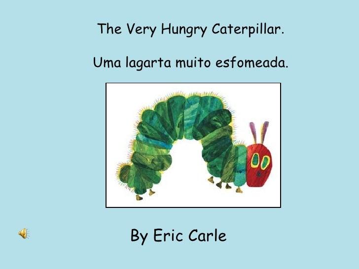The Very Hungry Caterpillar . Uma lagarta muito esfomeada. By Eric Carle