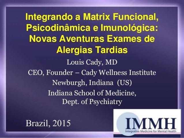 Integrando a Matrix Funcional, Psicodinâmica e Imunológica: Novas Aventuras Exames de Alergias Tardias Louis Cady, MD CEO,...
