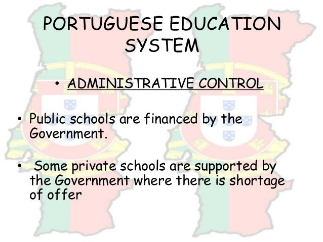 PORTUGUESE EDUCATION SYSTEM • ADMINISTRATIVE CONTROL • Public schools are financed by the Government. • Some private schoo...