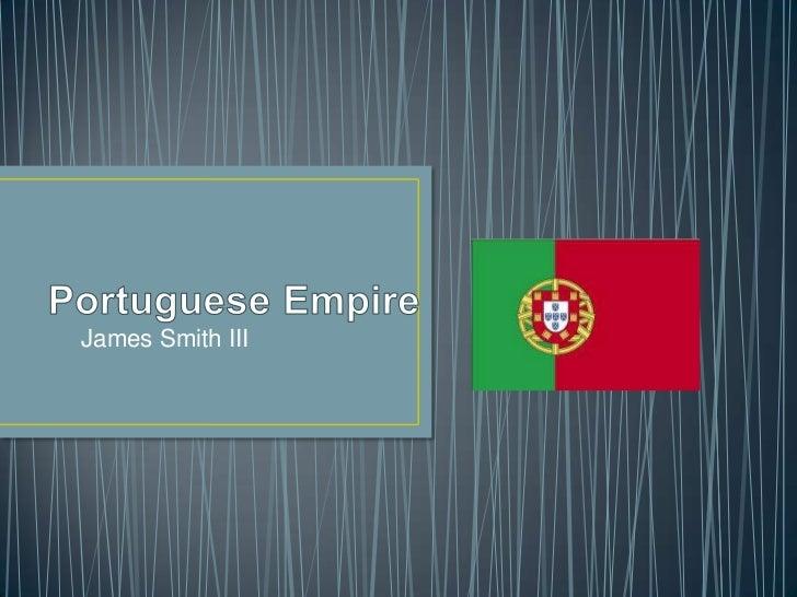 Portuguese Empire<br />James Smith III<br />
