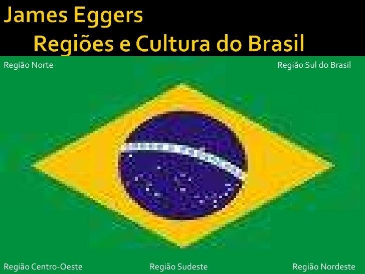James EggersRegiões e Cultura do Brasil<br />Região Norte<br />RegiãoSul do Brasil<br />Região Centro-Oeste<br />RegiãoNor...