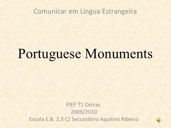 Portuguese Monuments PIEF T1 Oeiras  2009/2010 Escola E.B. 2,3 C/ Secundário Aquilino Ribeiro Comunicar em Língua Estrange...