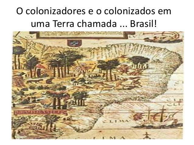 O colonizadores e o colonizados em uma Terra chamada ... Brasil!