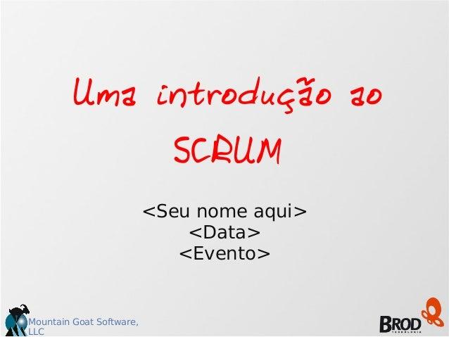 Mountain Goat Software, LLC Uma introdução ao SCRUM <Seu nome aqui> <Data> <Evento>