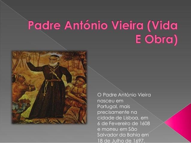 O Padre António Vieiranasceu emPortugal, maisprecisamente nacidade de Lisboa, em6 de Fevereiro de 1608e morreu em SãoSalva...