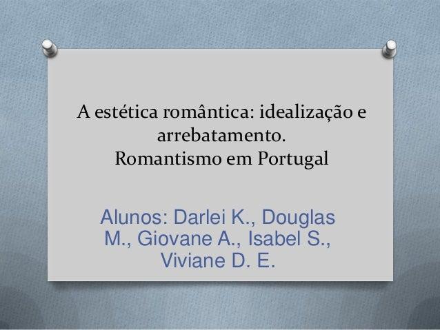 A estética romântica: idealização e arrebatamento. Romantismo em Portugal  Alunos: Darlei K., Douglas M., Giovane A., Isab...