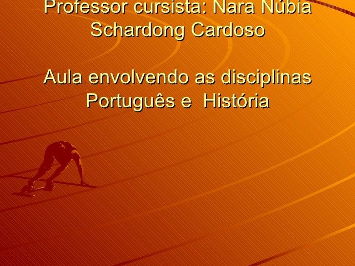 Plano de aula Professor cursista: Nara Núbia Schardong Cardoso Aula envolvendo as disciplinas Português e  História