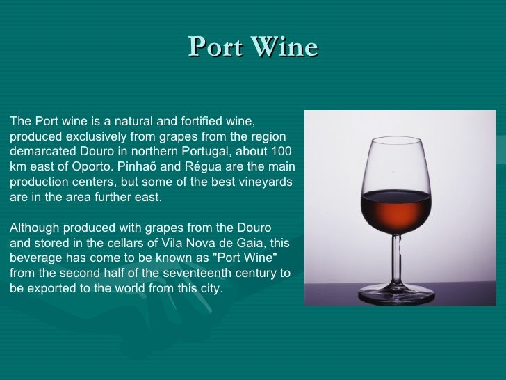 Port Wine The Port wine is a natural and fortified wine, produced exclusively from grapes from the region demarcated Douro...