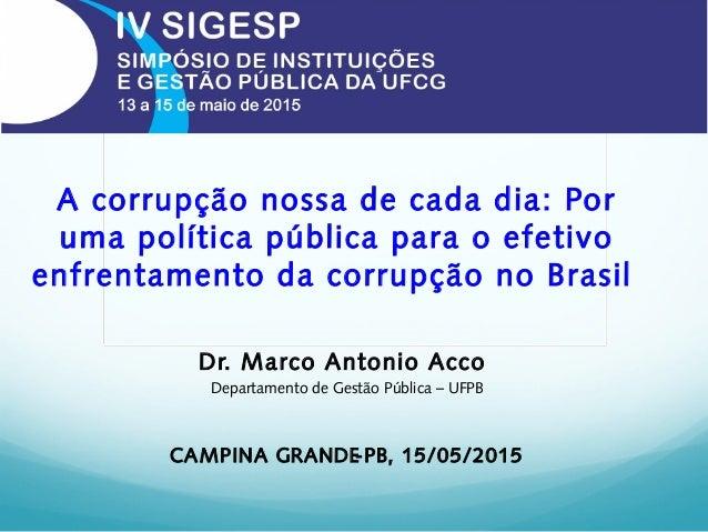 A corrupção nossa de cada dia: Por uma política pública para o efetivo enfrentamento da corrupção no Brasil Dr. Marco Anto...