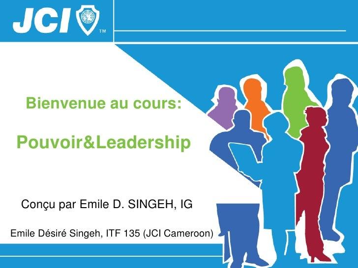 Bienvenue au cours: Pouvoir&Leadership  Conçu par Emile D. SINGEH, IGEmile Désiré Singeh, ITF 135 (JCI Cameroon)