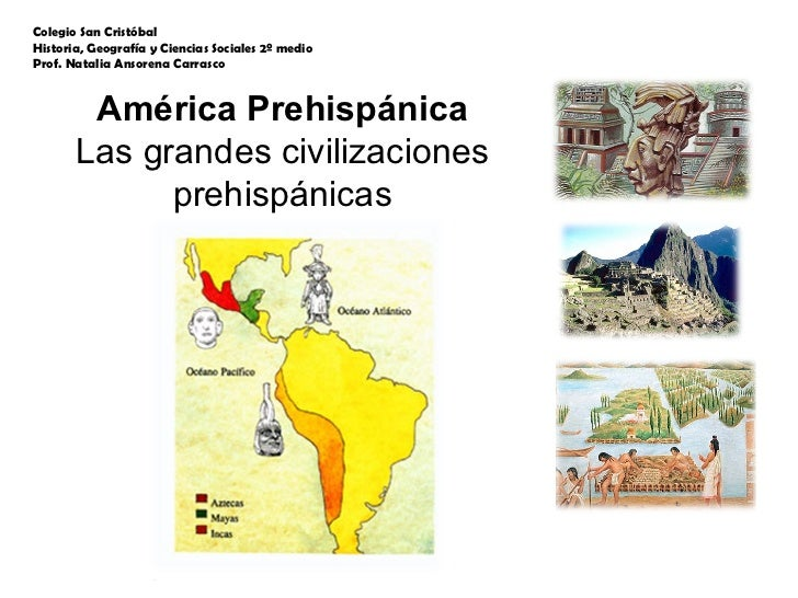 América Prehispánica Las grandes civilizaciones prehispánicas Colegio San Cristóbal Historia, Geografía y Ciencias Sociale...