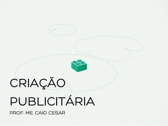 CRIAÇÃO PUBLICITÁRIA PROF. ME. CAIO CESAR