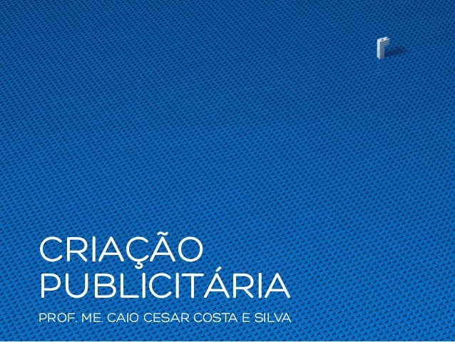CRIAÇÃO PUBLICITÁRIA PROF. ME. CAIO CESAR COSTA E SILVA