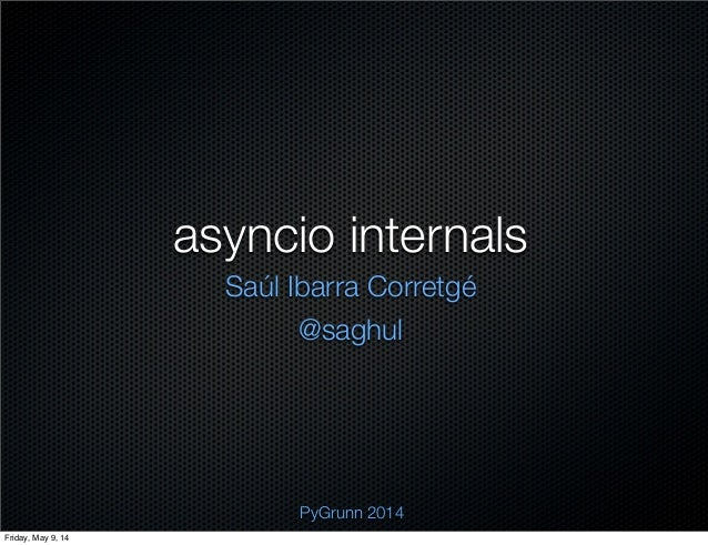 asyncio internals Saúl Ibarra Corretgé @saghul PyGrunn 2014 Friday, May 9, 14