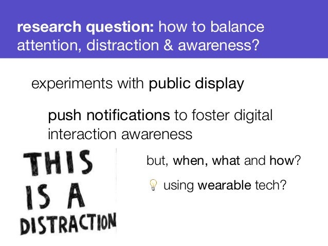 research question: how to balance  attention, distraction & awareness?  experiments with public display  push notification...