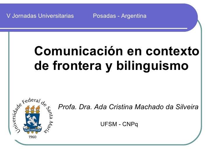 Comunicación en contexto  de frontera y bilinguismo V Jornadas Universitarias   Posadas - Argentina Profa. Dra. Ada Cristi...