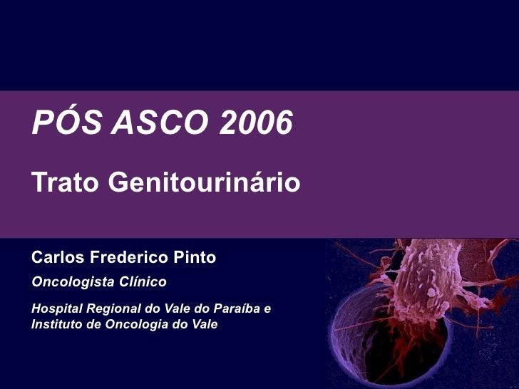 PÓS ASCO 2006 Trato Genitourinário  Carlos Frederico Pinto Oncologista Clínico Hospital Regional do Vale do Paraíba e  Ins...