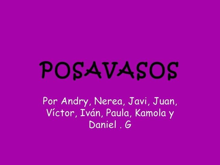 POSAVASOSPor Andry, Nerea, Javi, Juan, Víctor, Iván, Paula, Kamola y           Daniel . G