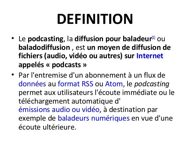 DEFINITION • Le podcasting, la diffusion pour baladeur[1] ou baladodiffusion , est un moyen de diffusion de fichiers (audi...