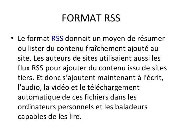 FORMAT RSS • Le format RSS donnait un moyen de résumer ou lister du contenu fraîchement ajouté au site. Les auteurs de sit...