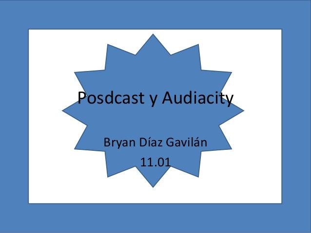 Posdcast y Audiacity   Bryan Díaz Gavilán         11.01