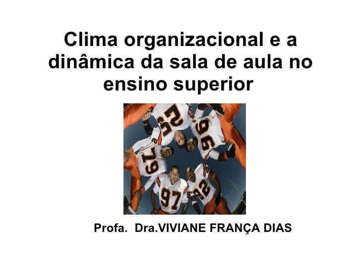 Clima organizacional e a dinâmica da sala de aula no ensino superior   <ul><li>Profa.  Dra.VIVIANE FRANÇA DIAS </li></ul>
