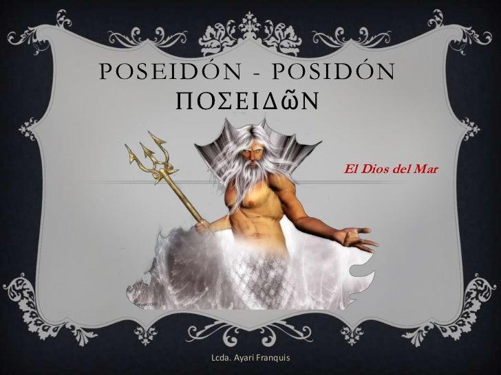 POSEIDÓN - POSIDÓN     ΠΟΣΕΙΔῶΝ                             El Dios del Mar      Lcda. Ayari Franquis