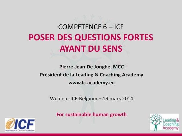 COMPETENCE 6 – ICF POSER DES QUESTIONS FORTES AYANT DU SENS Pierre-Jean De Jonghe, MCC Président de la Leading & Coaching ...