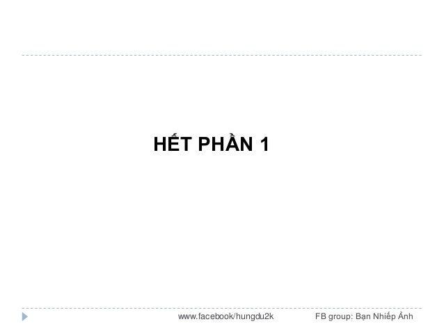 HẾT PHẦN 1  www.facebook/hungdu2k  FB group: Bạn Nhiếp Ảnh
