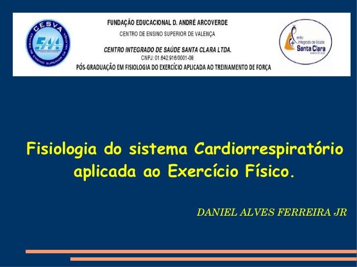 Fisiologia do sistema Cardiorrespiratório       aplicada ao Exercício Físico.                      DANIELALVESFERREIRAJR