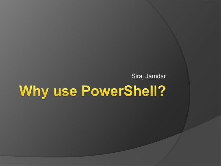 Why use PowerShell?<br />Siraj Jamdar<br />